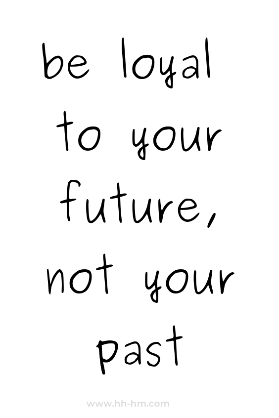 be loyal to your future not your past, inspirational quotes, positive quotes, quotes to live by