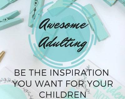 Awesome Adulting: Be The Inspiration You Want For Your Children