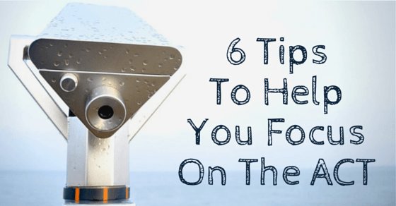 6 Tips To Help You Focus On The ACT