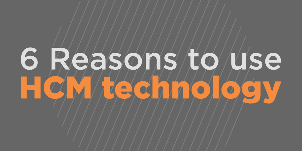 6 Reasons To Use HCM Technology