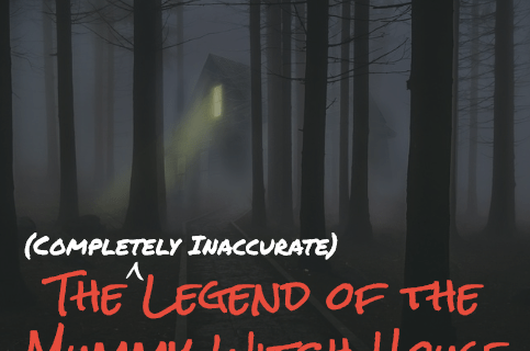 Coming Soon: The (Completely Inaccurate) Legend of the Mummy Witch House