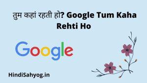 google tum kaha rehti ho