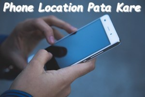 Mobile Phone Ki Location Kaise Pata Kare