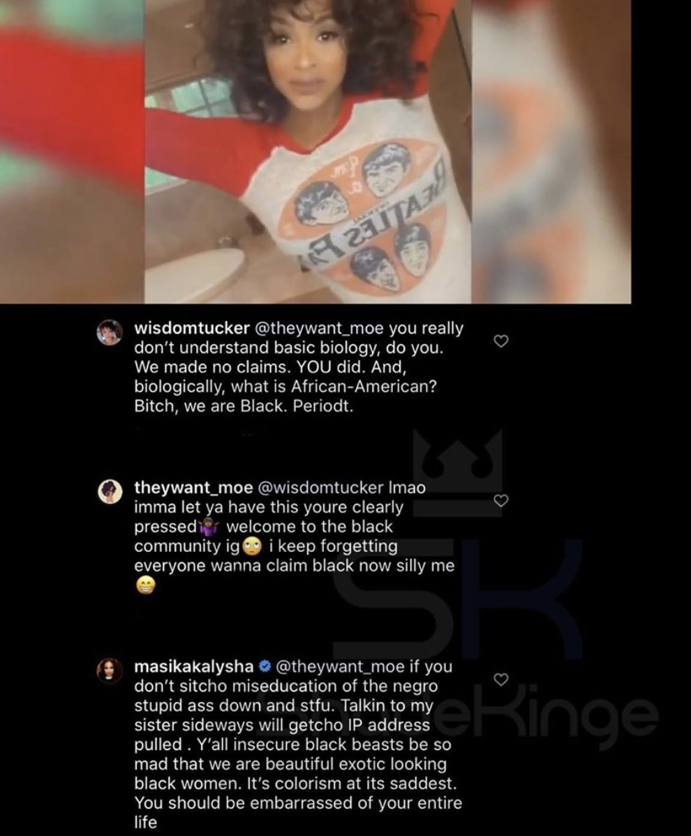 """Masika claps back on a fan who got into it with her sister, in her Instagram comments. The argument was over race, specifically what is """"Black,"""" or """"African-American."""" Known for her clap backs, Masika told the woman that """"black beasts"""" like her always hate black women like herself, and her sister, who have """"Exotic looks."""""""