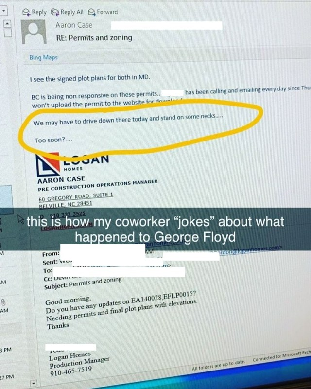 "Aaron Case, of Logan Homes, sent out an email to his co-workers, this afternoon. This email, for no reason, mocks the death of George Floyd. When speaking about a non-cooperative associate, Case said he ""might have to stand on some necks,"" referencing the cruel murder of George Floyd."