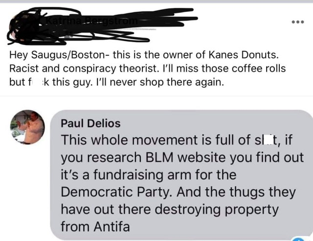 "Paul Delios, is the President and co-owner of Kane's Donuts, in Boston. This local businessman is not a fan of the Black Lives Matter movement. On Facebook, he said that the Black Lives Matter movement is ""full of sh*t"" and an arm of the Democratic party, and the thugs who are destroying property are from ANTIFA."