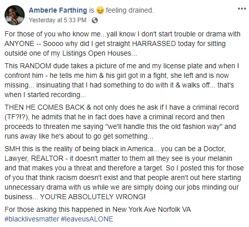 """Amberle Farthing is a realtor, who found herself harassed, in front of a Norfolk, Virginia open listing that she was hosting. The white man begins taking photos of Farthing, and her vehicle's license plate, telling her that he and his girlfriend had a fight, and he hasn't heard from her since. Insinuating that she had something to do with it, the man asked Amberle if she had a criminal record, and that he did, and then threatened her, saying they may have to settle things the """"old fashioned way."""""""