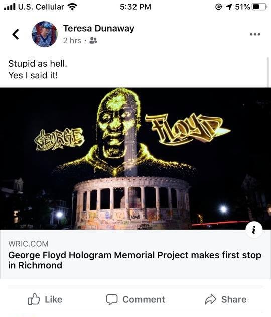 """Teresa Dunaway, a school board member for Charlotte County Public Schools, in Virginia is not a fan of George Floyd. When she saw an article about George Floyd's memorial hologram being shown in Richmond, the Virginia state capital, she didn't like it. Posting onto Facebook, Dunaway said """"stupid as hell,"""" boldly adding """"Yes I said it!"""""""