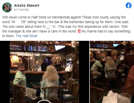 "Alana Stewart recently experienced her first taste of racism, when she was only out to taste some good food. According to her Facebook post, she and her mother went to The Half Shell, in Memphis, Tennessee. However, she ended up encountering a white man, whom she filmed, repeatedly saying ""n*gger,"" going as far as looking in her direction and saying ""who cares about n*ggers?,"" and she shared this video to Facebook."