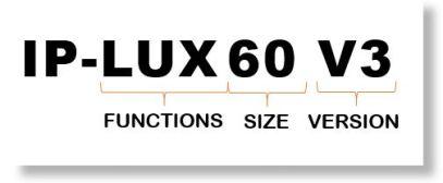 IP-LUX60 V3 The first three letters (LUX) indicate the functions, the numbers (60) indicate the size and if there are any additional letters after that, (ENW or V3) this indicates a partnership or version number.