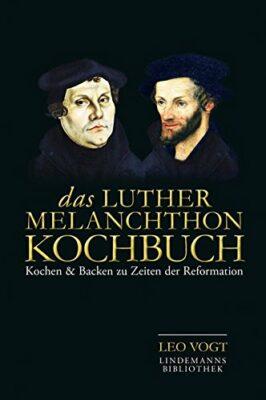 Das Luther-Melanchthon-Kochbuch: Kochen & Backen zu Zeiten der Reformation
