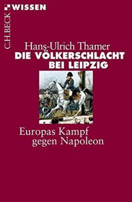 Hans-Ulrich Thamer: Die Völkerschlacht bei Leipzig: Europas Kampf gegen Napoleon
