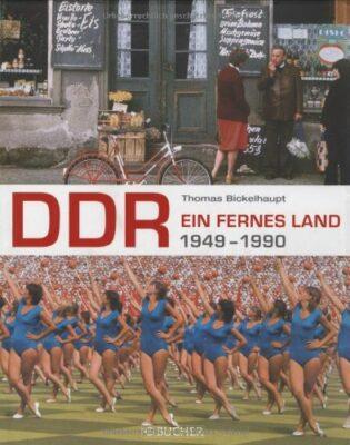 Thomas Bickelhaupt: DDR. Ein fernes Land 1949 - 1990