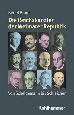 Bernd Braun: Die Reichskanzler der Weimarer Republik: Von Scheidemann bis Schleicher