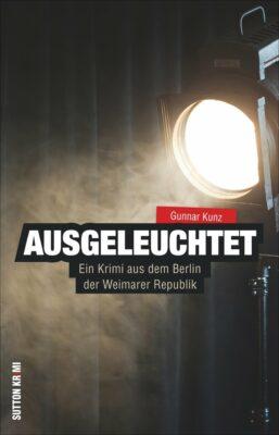 Gunnar Kunz: Ausgeleuchtet: Ein Krimi aus dem Berlin der Weimarer Republik