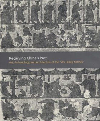 "Recarving China's Past: Art, Archaeology and Architecture of the ""Wu Family Shrines"""
