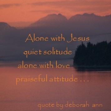Quote of the Day ~ CHristian poetry by deboran ann ~ Alone With Jesus