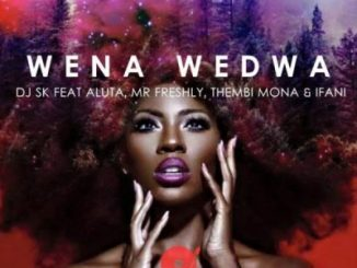 DJ SK ft Aluta, Thembi Mona, Mr Freshly & Ifani – Wena Wedwa