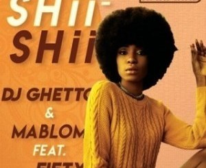 DJ Ghetto & Mablom – Shii Shii Ft. Fifty