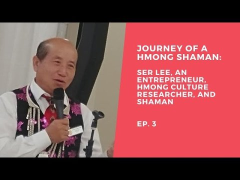 THE JOURNEY OF A HMONG SHAMAN: SER LEE, An entrepreneur, researcher about Hmong Culture  Episode 3