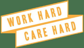 Work hard. Care hard.