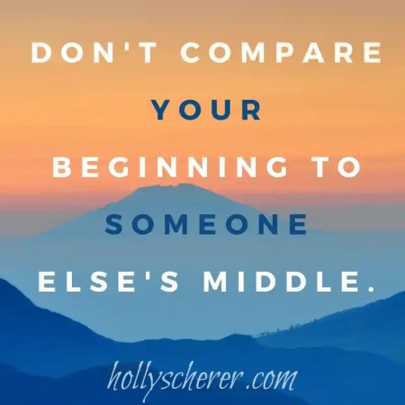 """Don't compare your beginning to someone else's middle."" - Jon Acuff"