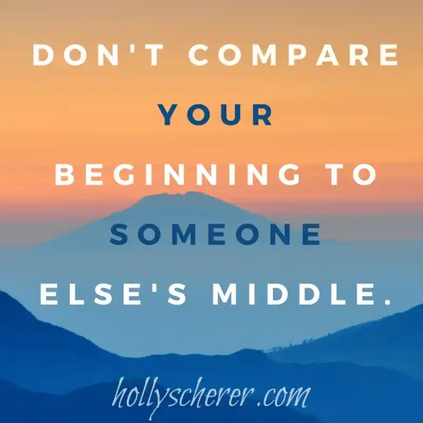 """""""Don't compare your beginning to someone else's middle."""" - Jon Acuff"""