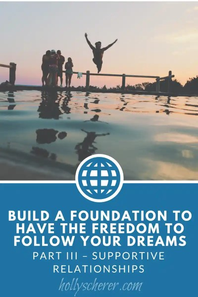 Build a Foundation to Have the Freedom to Follow Your Dreams – Part III – Supportive Relationships
