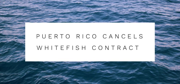 Puerto Rico Whitefish Contract Canceled