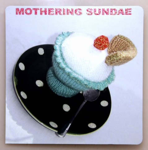 "This sugary greeting reading Mothering Sundae is bound to sweeten up any mum. The knitted ice cream sundae card opens to the delightful message ""Indulge yourself, you deserve it!"" These knitted goodies from Mint Publishing give a cute mother's day greeting with a touch of glitter for special mums. The items are lovingly hand knitted by the Harborough Ladies knitting circle."