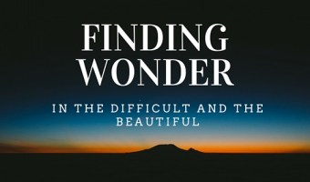 Finding Wonder in the Difficult and the Beautiful