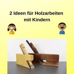 2 Ideen für Holzarbeiten mit Kindern