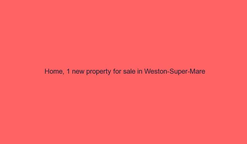 Read more about the article Home, 1 new property for sale in Weston-Super-Mare