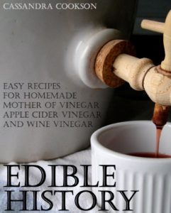 Edible History: Easy Recipes for Homemade Mother of Vinegar, Apple Cider Vinegar, and Wine Vinegar Kindle Edition
