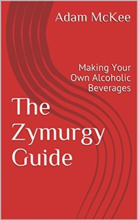 The Zymurgy Guide : Making Your Own Alcoholic Beverages Kindle Edition