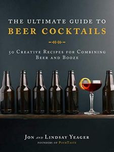 The Ultimate Guide to Beer Cocktails: 50 Creative Recipes for Combining Beer and Booze Kindle Edition