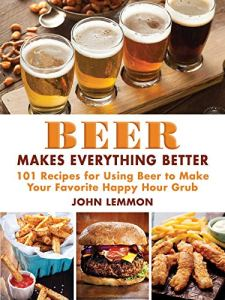Beer Makes Everything Better: 101 Recipes for Using Beer to Make Your Favorite Happy Hour Grub Kindle Edition