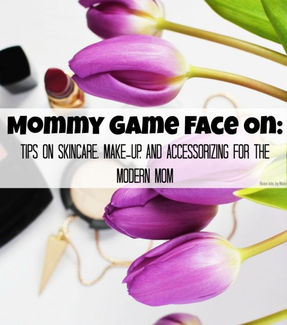 Mommy Game Face On: Tips on Skincare, Make-Up, and Accessorizing for the Modern Mom