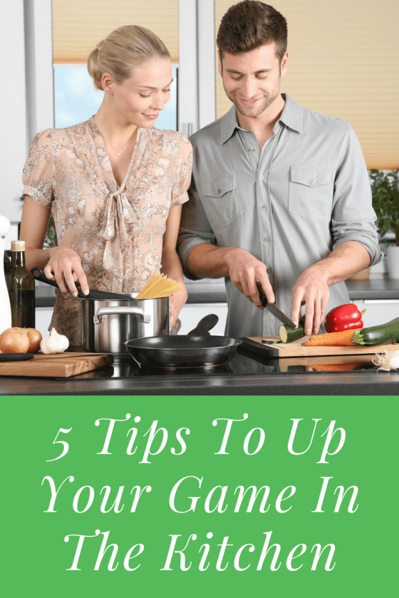 5 Tips To Up Your Game In The Kitchen