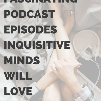 10 Fascinating Podcast Episodes Inquisitive Minds Will Love
