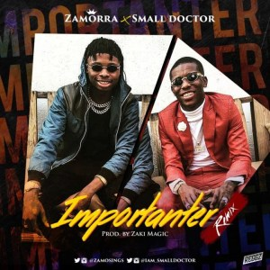 VIDEO + AUDIO: Zamorra Ft. Small Doctor – Importanter (Remix)