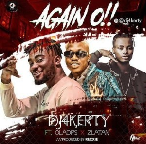 Dj 4Kerty Ft. Zlatan Ibile, Oladips – Again O