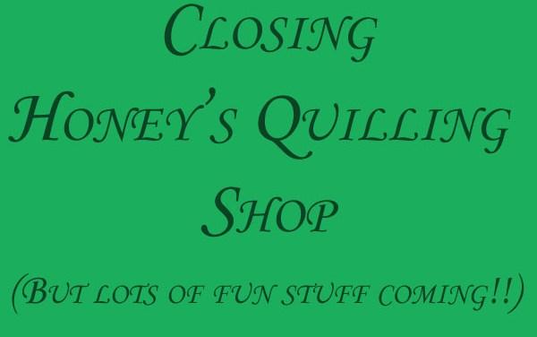 Closing Honey's Quilling Shop