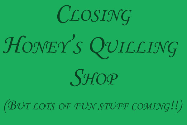 Honey's Quilling Shop Closing