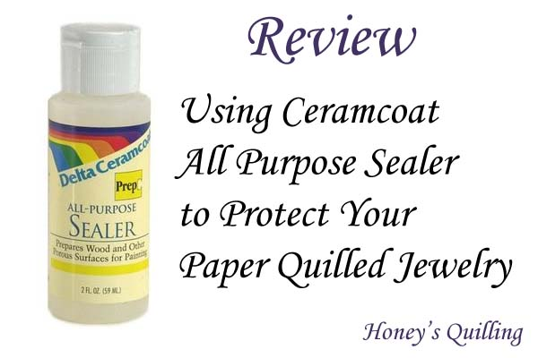 Using Ceramcoat All Purpose Sealer for Paper Quilled Jewelry - Review from Honey's Quilling