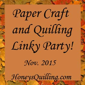 Paper craft and paper quilling linky party for November! - Honey's Quilling