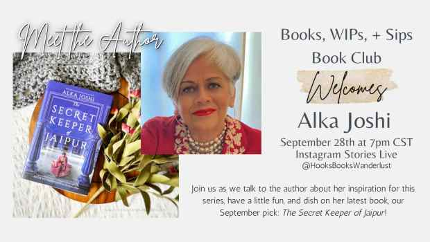 Meet the Author; Books, WIPs, + Sips Book Club Welcomes Alka Joshi September 28th at 7pm CST Instagram Stories Live @HooksBooksWanderlust; Join us as we talk to the author about her inspiration for this series, have a little fun, and dish on her latest book, our September pick: The Secret Keeper of Jaipur!