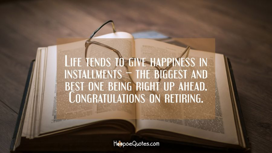 Life Tends To Give Happiness In Installments The Biggest And Best One Being Right Up Ahead