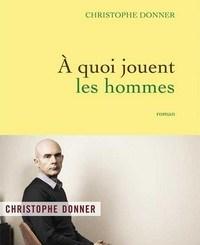 Christophe Donner : A quoi jouent les hommes