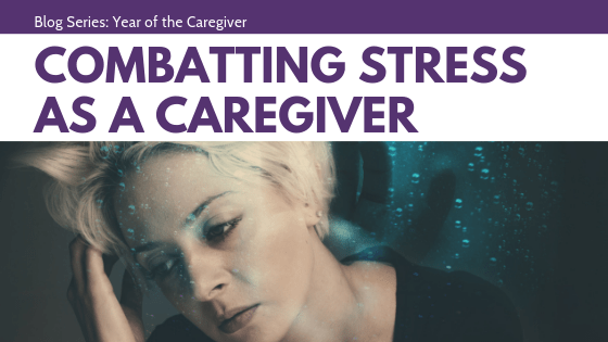 Combatting Stress as a Caregiver | Year of the Caregiver